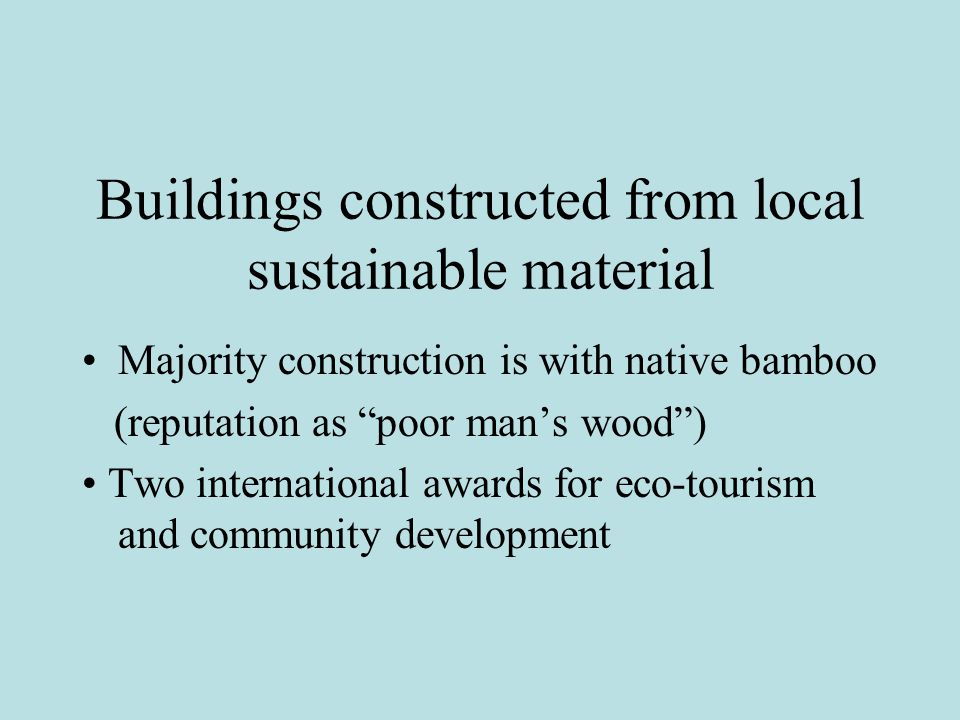 Buildings constructed from local sustainable material Majority construction is with native bamboo (reputation as poor man's wood ) Two international awards for eco-tourism and community development