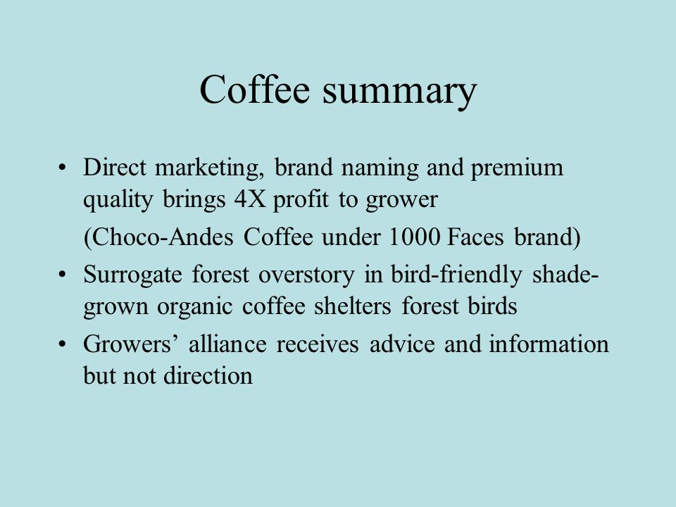 Coffee summary Direct marketing, brand naming and premium quality brings 4X profit to grower (Choco-Andes Coffee under 1000 Faces brand) Surrogate forest overstory in bird-friendly shade- grown organic coffee shelters forest birds Growers' alliance receives advice and information but not direction