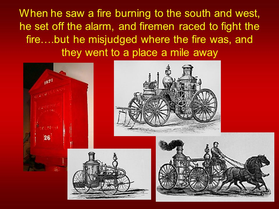When he saw a fire burning to the south and west, he set off the alarm, and firemen raced to fight the fire….but he misjudged where the fire was, and they went to a place a mile away