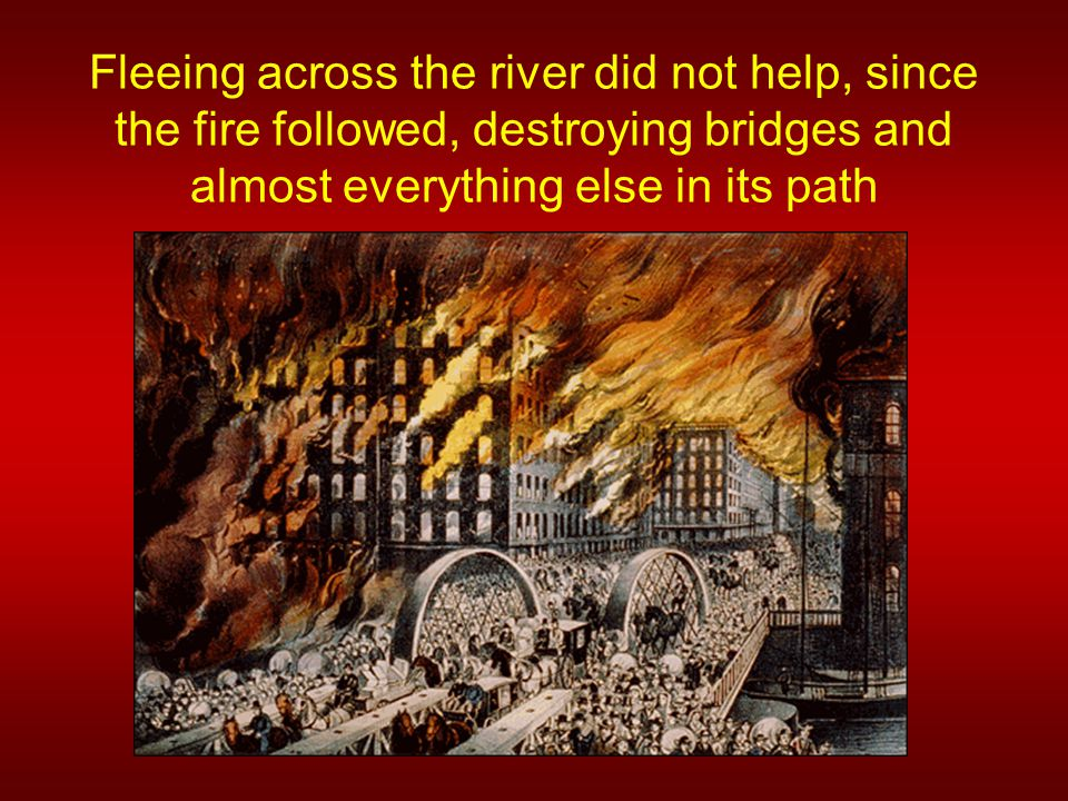 Fleeing across the river did not help, since the fire followed, destroying bridges and almost everything else in its path