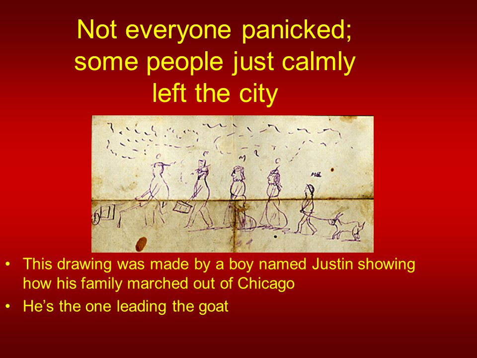 Not everyone panicked; some people just calmly left the city This drawing was made by a boy named Justin showing how his family marched out of Chicago He's the one leading the goat