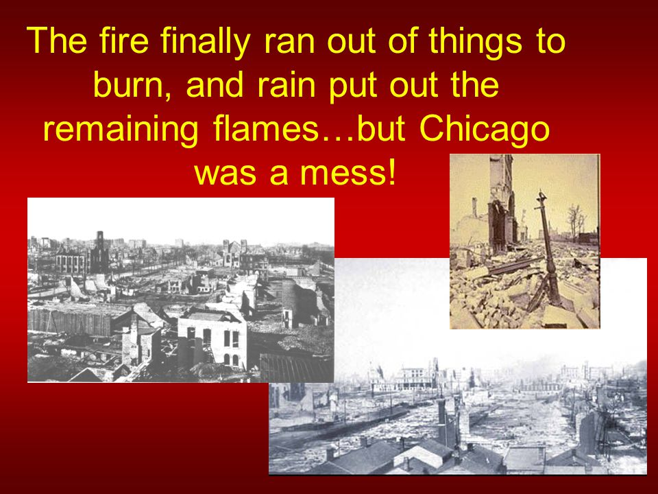 The fire finally ran out of things to burn, and rain put out the remaining flames…but Chicago was a mess!