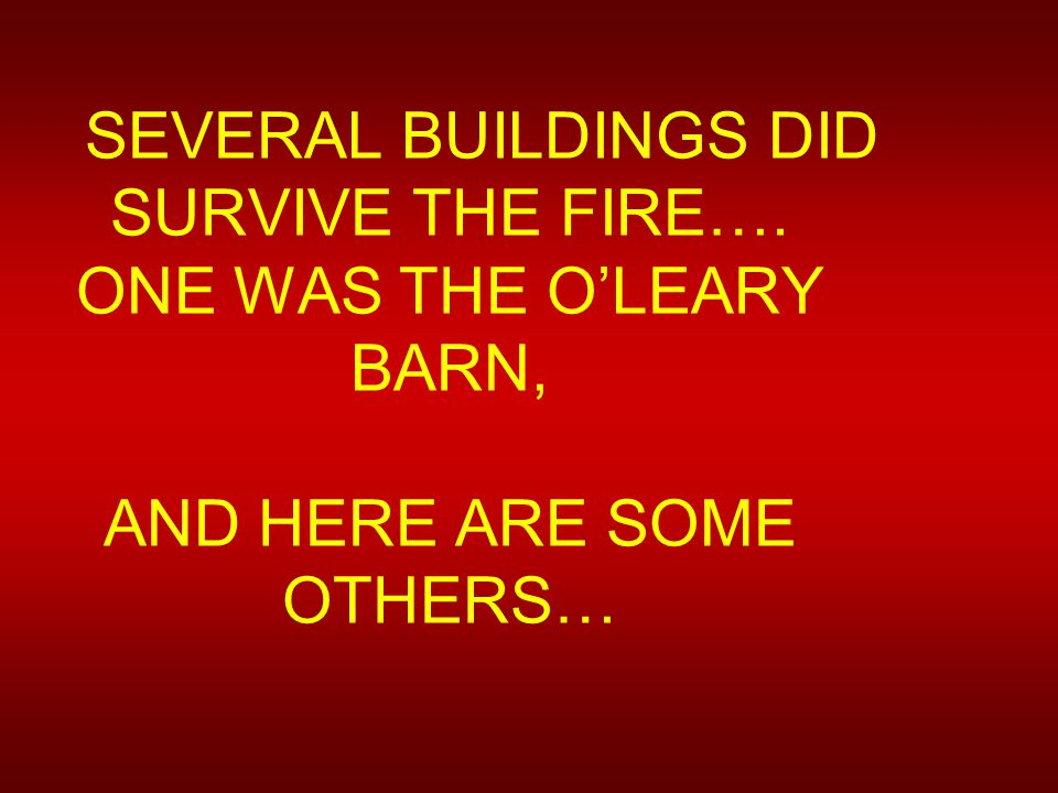 SEVERAL BUILDINGS DID SURVIVE THE FIRE…. ONE WAS THE O'LEARY BARN, AND HERE ARE SOME OTHERS…