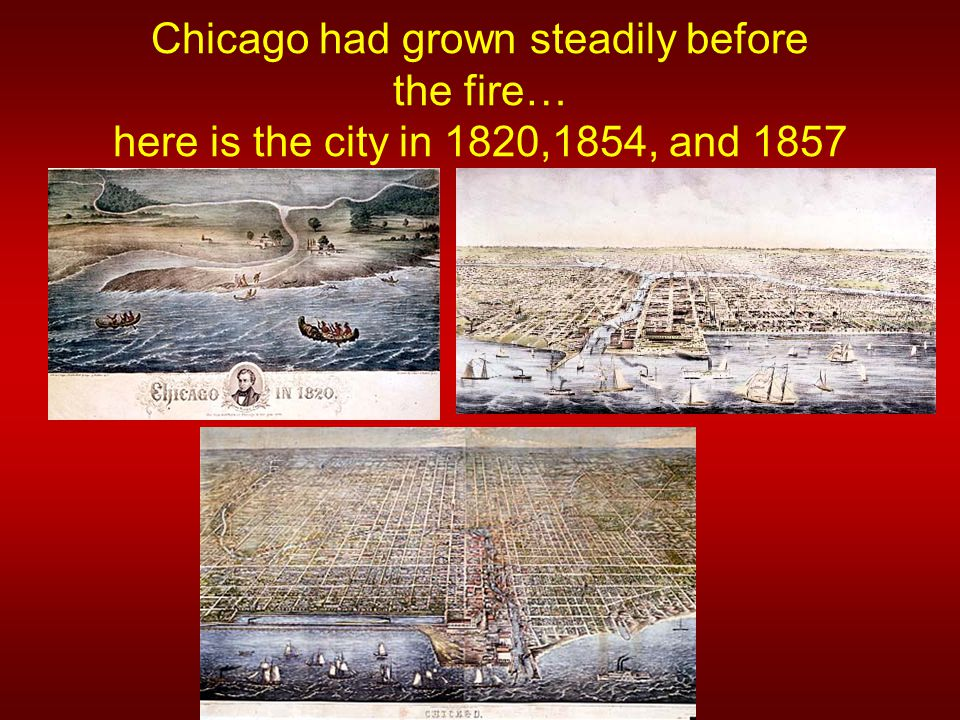 Chicago had grown steadily before the fire… here is the city in 1820,1854, and 1857