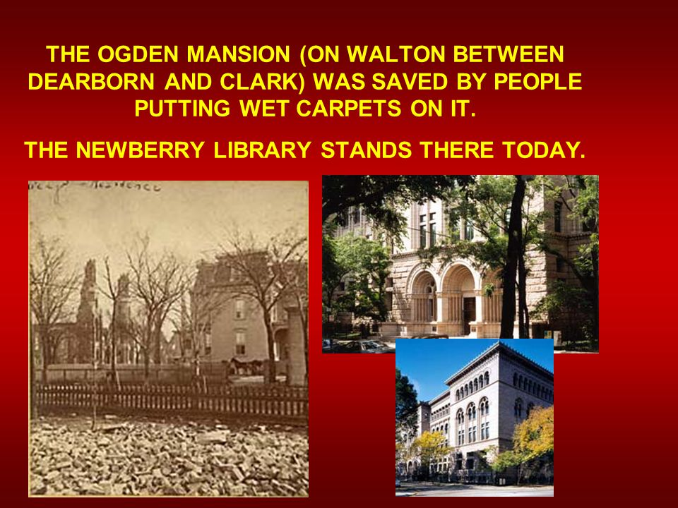 THE OGDEN MANSION (ON WALTON BETWEEN DEARBORN AND CLARK) WAS SAVED BY PEOPLE PUTTING WET CARPETS ON IT.