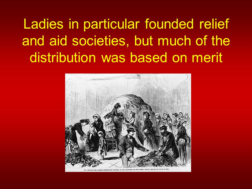 Ladies in particular founded relief and aid societies, but much of the distribution was based on merit