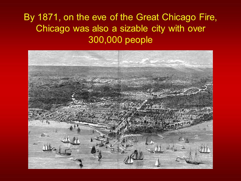 By 1871, on the eve of the Great Chicago Fire, Chicago was also a sizable city with over 300,000 people