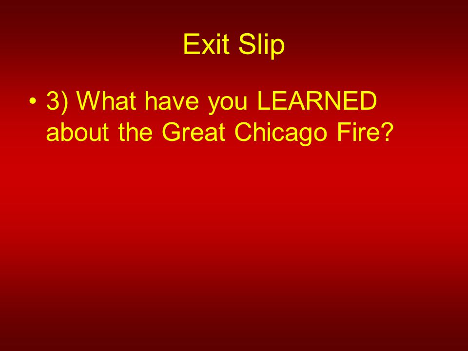Exit Slip 3) What have you LEARNED about the Great Chicago Fire