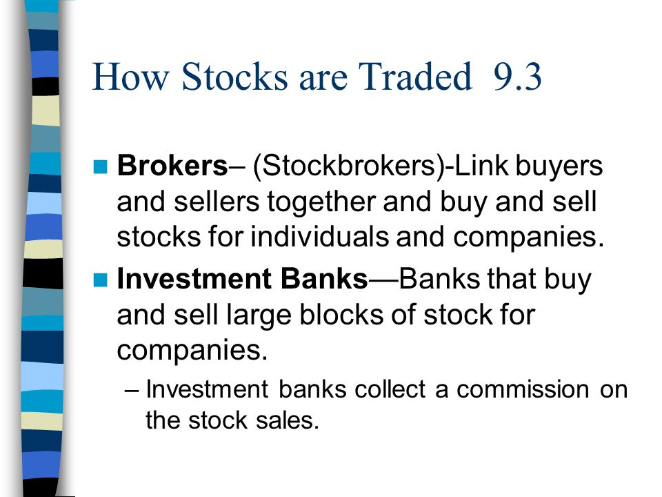 How Stocks are Traded 9.3 Brokers– (Stockbrokers)-Link buyers and sellers together and buy and sell stocks for individuals and companies.