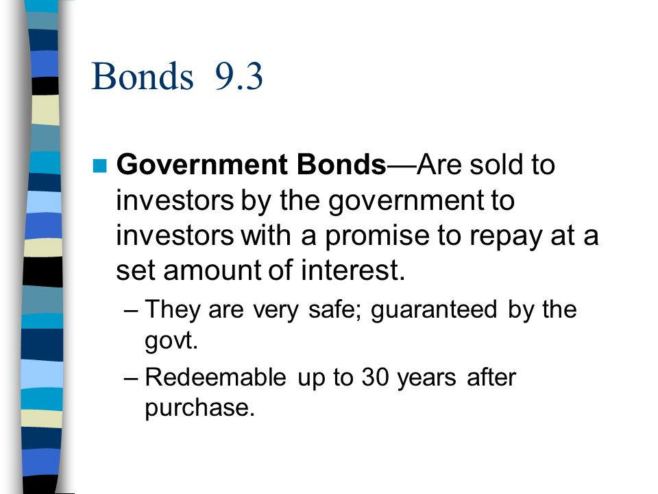 Bonds 9.3 Government Bonds—Are sold to investors by the government to investors with a promise to repay at a set amount of interest.