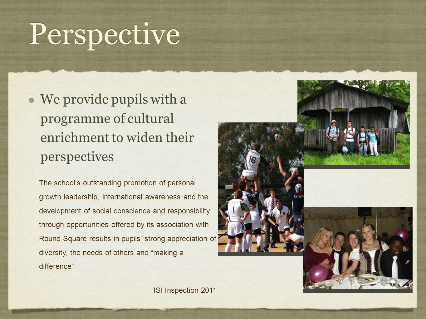 Perspective We provide pupils with a programme of cultural enrichment to widen their perspectives The school's outstanding promotion of personal growth leadership, international awareness and the development of social conscience and responsibility through opportunities offered by its association with Round Square results in pupils' strong appreciation of diversity, the needs of others and making a difference ISI Inspection 2011 The school's outstanding promotion of personal growth leadership, international awareness and the development of social conscience and responsibility through opportunities offered by its association with Round Square results in pupils' strong appreciation of diversity, the needs of others and making a difference ISI Inspection 2011