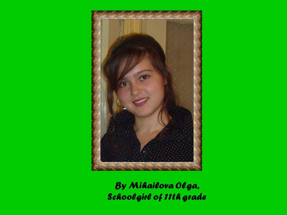 By Mihailova Olga, Schoolgirl of 11th grade