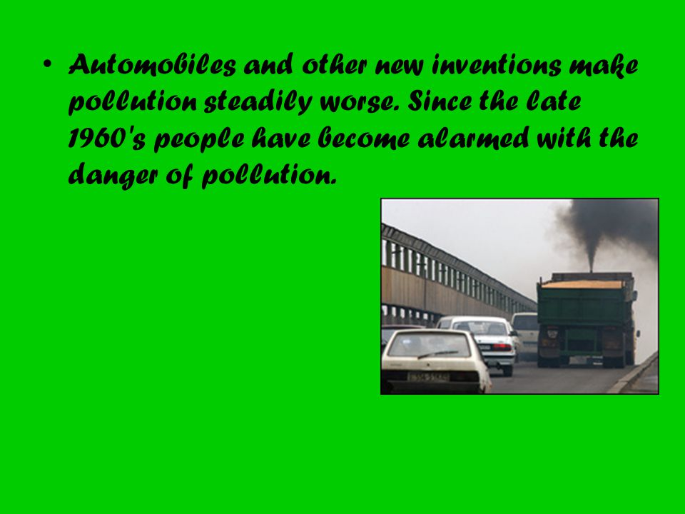 Automobiles and other new inventions make pollution steadily worse. Since the late 1960's people have become alarmed with the danger of pollution.