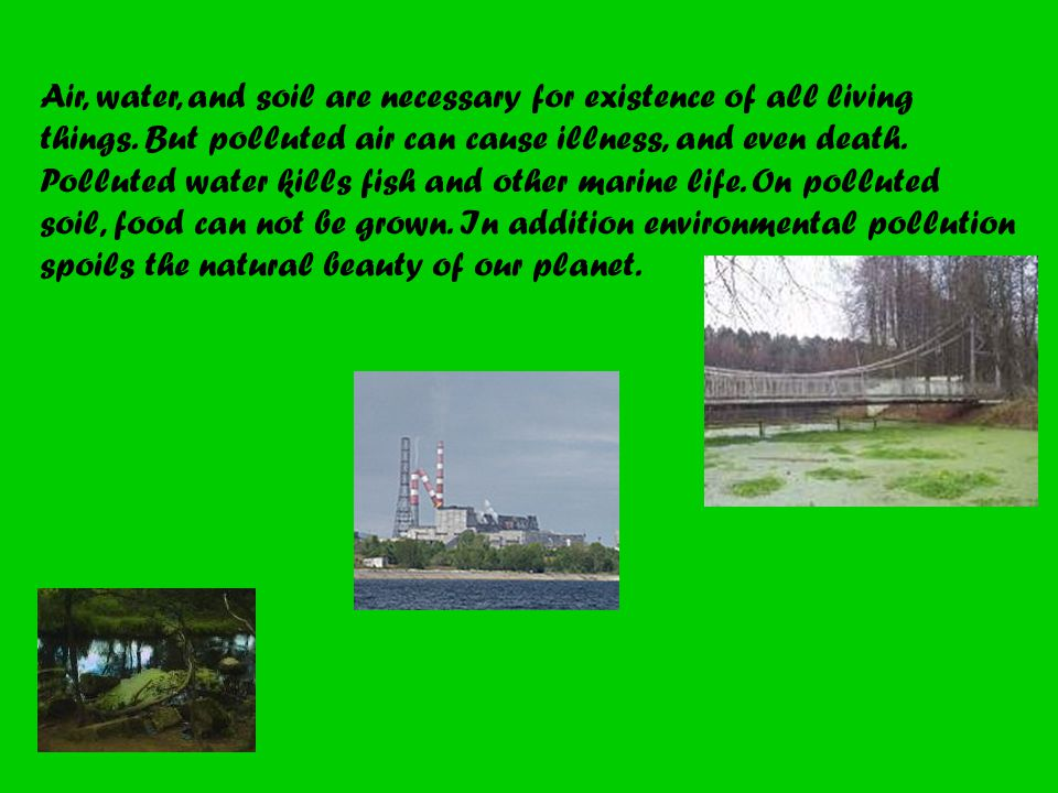 Air, water, and soil are necessary for existence of all living things.