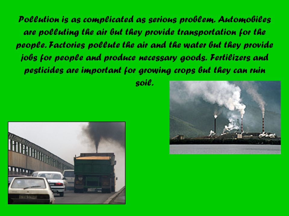 Pollution is as complicated as serious problem. Automobiles are polluting the air but they provide transportation for the people. Factories pollute th