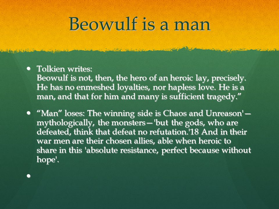 Beowulf is a man Tolkien writes: Beowulf is not, then, the hero of an heroic lay, precisely.