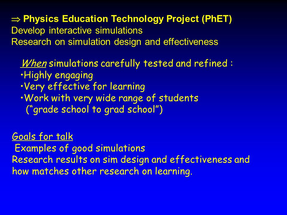  Physics Education Technology Project (PhET) Develop interactive simulations Research on simulation design and effectiveness Goals for talk Examples of good simulations Research results on sim design and effectiveness and how matches other research on learning.