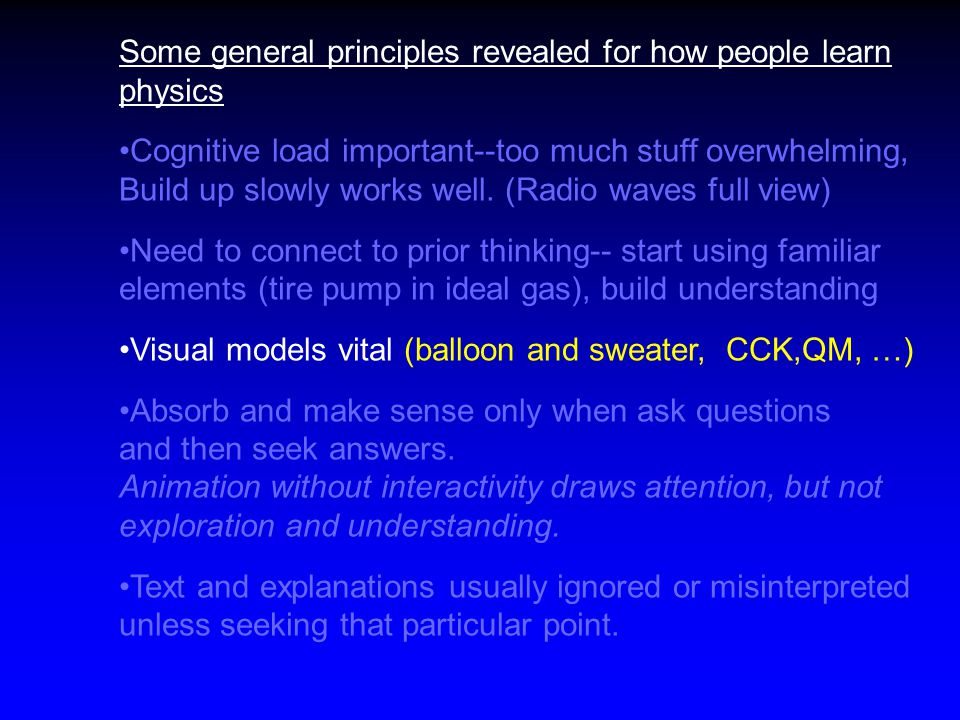 Some general principles revealed for how people learn physics Cognitive load important--too much stuff overwhelming, Build up slowly works well.