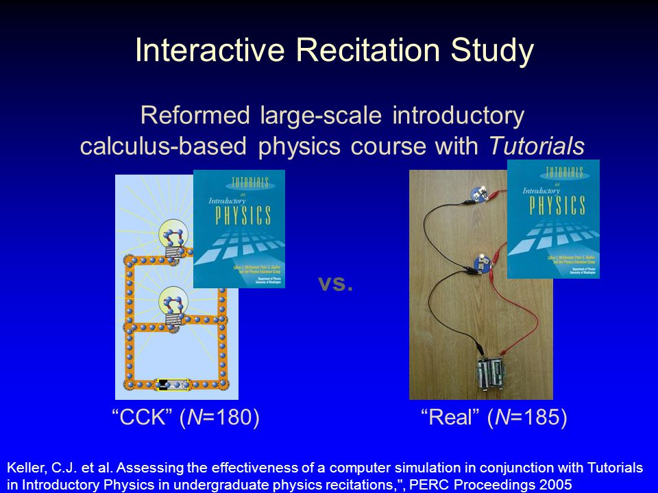 Interactive Recitation Study Reformed large-scale introductory calculus-based physics course with Tutorials CCK (N=180) Real (N=185) vs.