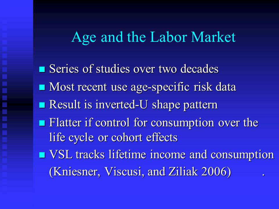 Age and the Labor Market Series of studies over two decades Series of studies over two decades Most recent use age-specific risk data Most recent use age-specific risk data Result is inverted-U shape pattern Result is inverted-U shape pattern Flatter if control for consumption over the life cycle or cohort effects Flatter if control for consumption over the life cycle or cohort effects VSL tracks lifetime income and consumption VSL tracks lifetime income and consumption (Kniesner, Viscusi, and Ziliak 2006).