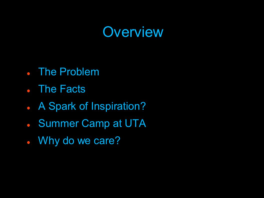 Overview The Problem The Facts A Spark of Inspiration? Summer Camp at UTA Why do we care?
