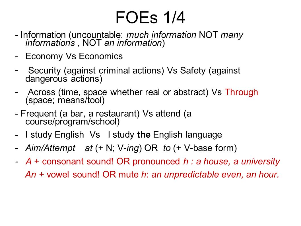FOEs 1/4 - Information (uncountable: much information NOT many informations, NOT an information) -Economy Vs Economics - Security (against criminal actions) Vs Safety (against dangerous actions) - Across (time, space whether real or abstract) Vs Through (space; means/tool) - Frequent (a bar, a restaurant) Vs attend (a course/program/school) -I study English Vs I study the English language -Aim/Attempt at (+ N; V-ing) OR to (+ V-base form) - A + consonant sound.