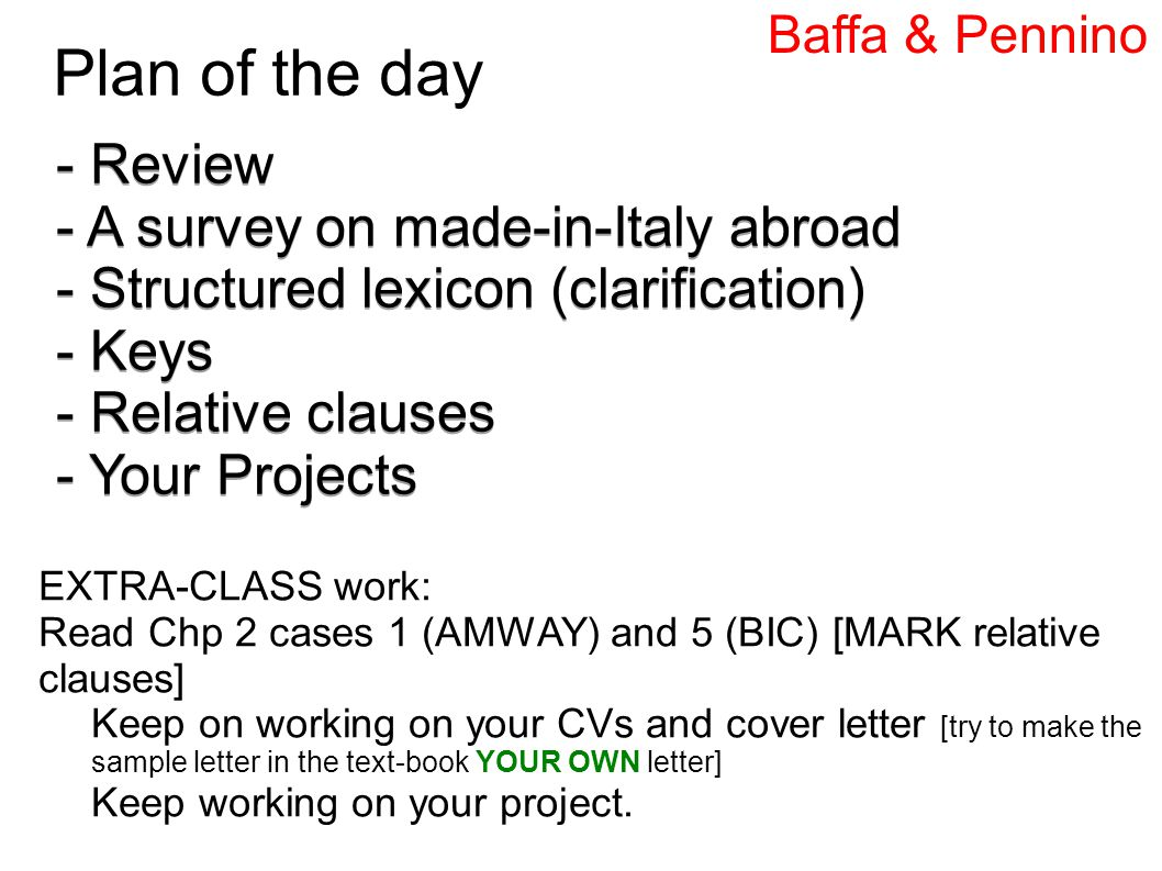 Plan of the day Plan - Review - A survey on made-in-Italy abroad - Structured lexicon (clarification) - Keys - Relative clauses - Your Projects - Review - A survey on made-in-Italy abroad - Structured lexicon (clarification) - Keys - Relative clauses - Your Projects EXTRA-CLASS work: Read Chp 2 cases 1 (AMWAY) and 5 (BIC) [MARK relative clauses] Keep on working on your CVs and cover letter [try to make the sample letter in the text-book YOUR OWN letter] Keep working on your project.