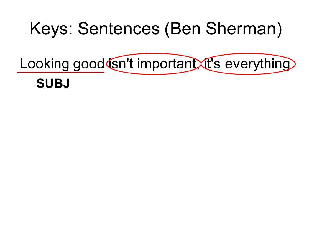 Keys: Sentences (Ben Sherman) Looking good isn't important, it's everything SUBJ