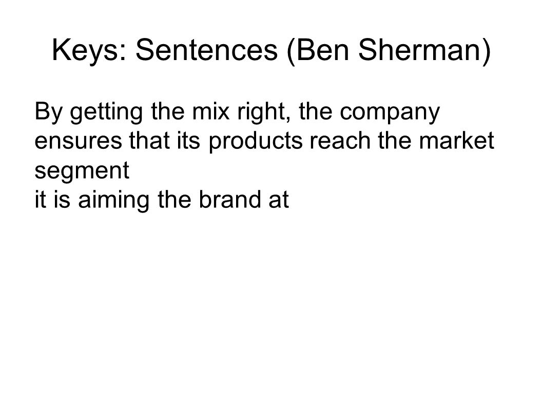 Keys: Sentences (Ben Sherman) By getting the mix right, the company ensures that its products reach the market segment it is aiming the brand at