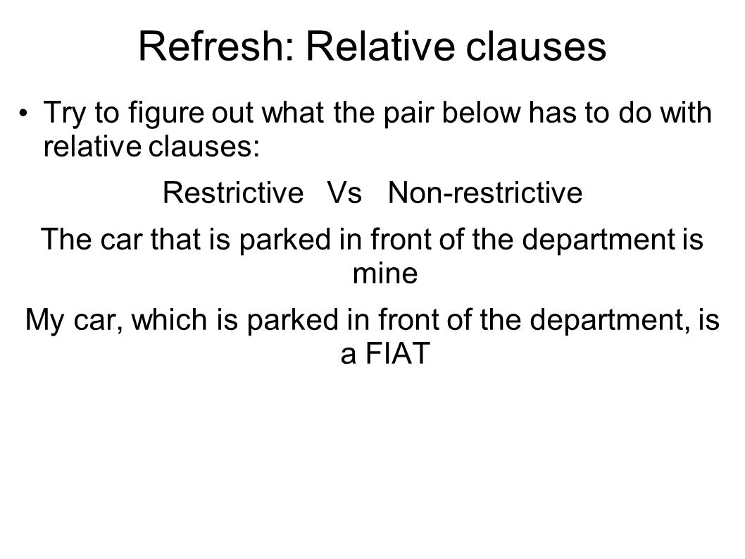 Refresh: Relative clauses Try to figure out what the pair below has to do with relative clauses: Restrictive Vs Non-restrictive The car that is parked in front of the department is mine My car, which is parked in front of the department, is a FIAT