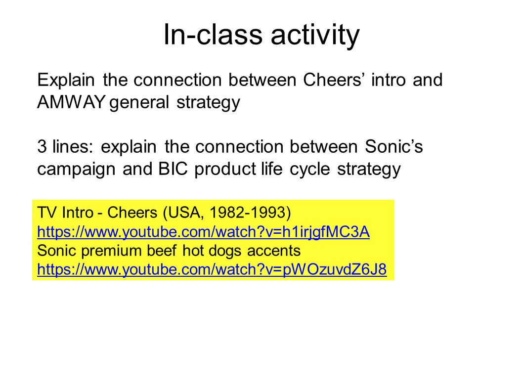 In-class activity TV Intro - Cheers (USA, 1982-1993) https://www.youtube.com/watch?v=h1irjgfMC3A Sonic premium beef hot dogs accents https://www.youtube.com/watch?v=pWOzuvdZ6J8 Explain the connection between Cheers' intro and AMWAY general strategy 3 lines: explain the connection between Sonic's campaign and BIC product life cycle strategy