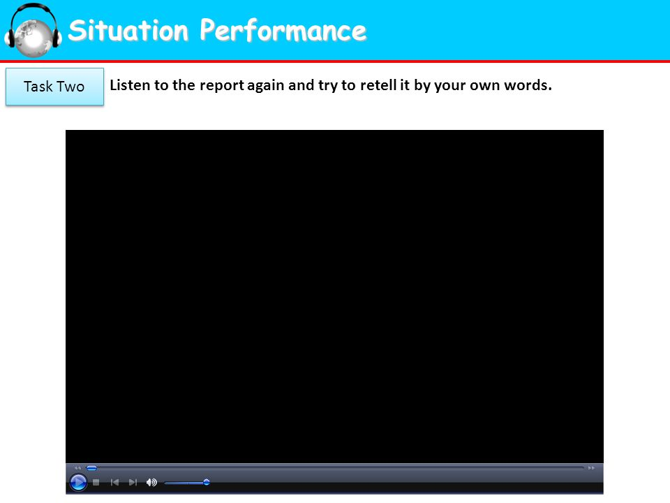 Situation Performance Listen to the report again and try to retell it by your own words. Task Two