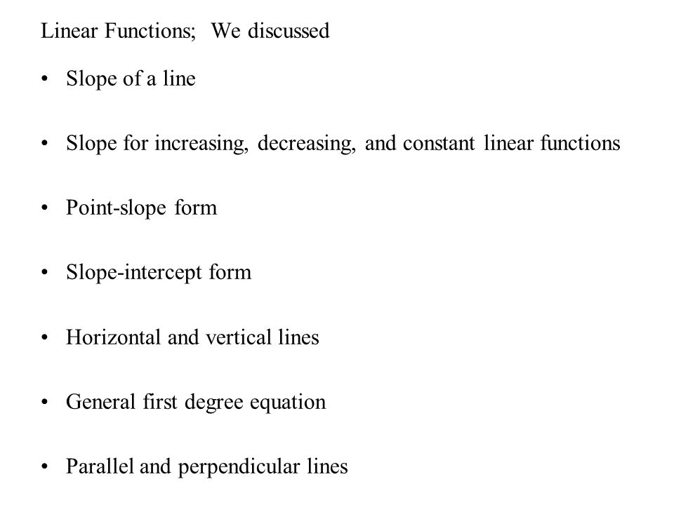 Linear Functions; We discussed Slope of a line Slope for increasing, decreasing, and constant linear functions Point-slope form Slope-intercept form H