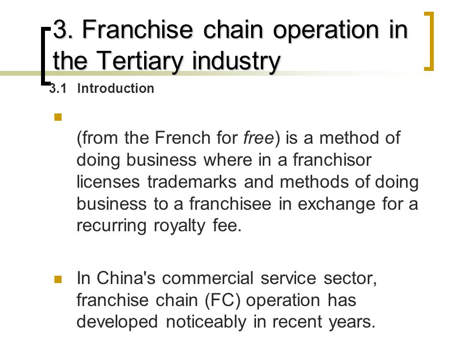 3. Franchise chain operation in the Tertiary industry (from the French for free) is a method of doing business where in a franchisor licenses trademar