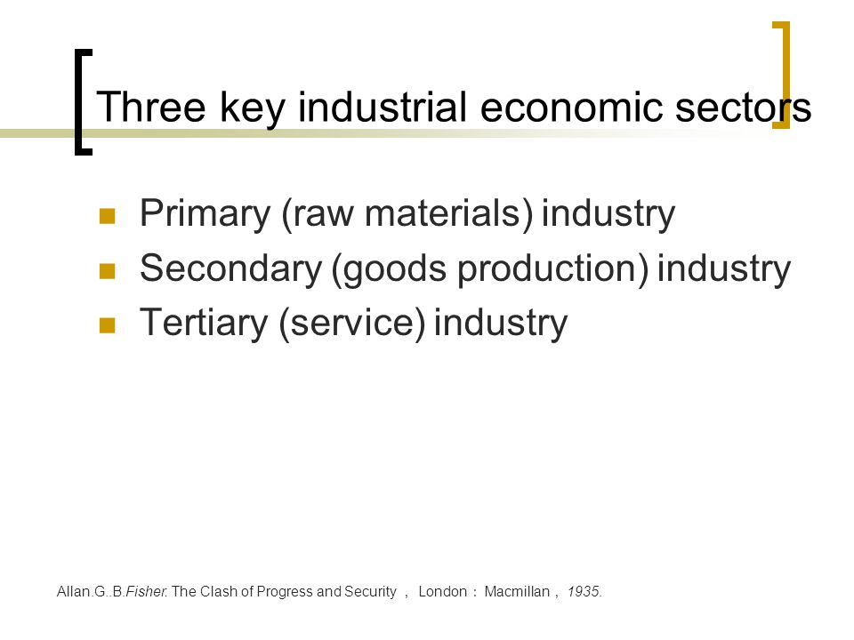 Three key industrial economic sectors Primary (raw materials) industry Secondary (goods production) industry Tertiary (service) industry Allan.G..B.Fi