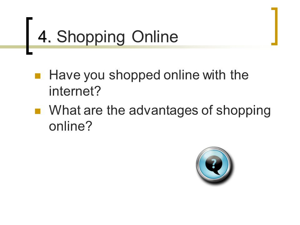 Have you shopped online with the internet.What are the advantages of shopping online.