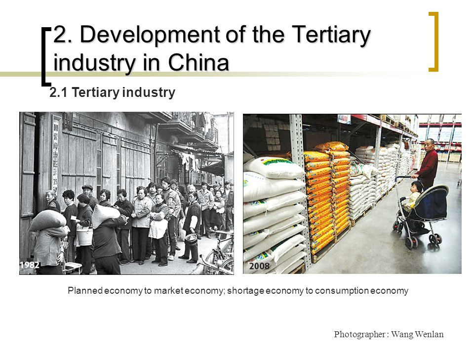 2. Development of the Tertiary industry in China 2.1 Tertiary industry Photographer : Wang Wenlan Planned economy to market economy; shortage economy