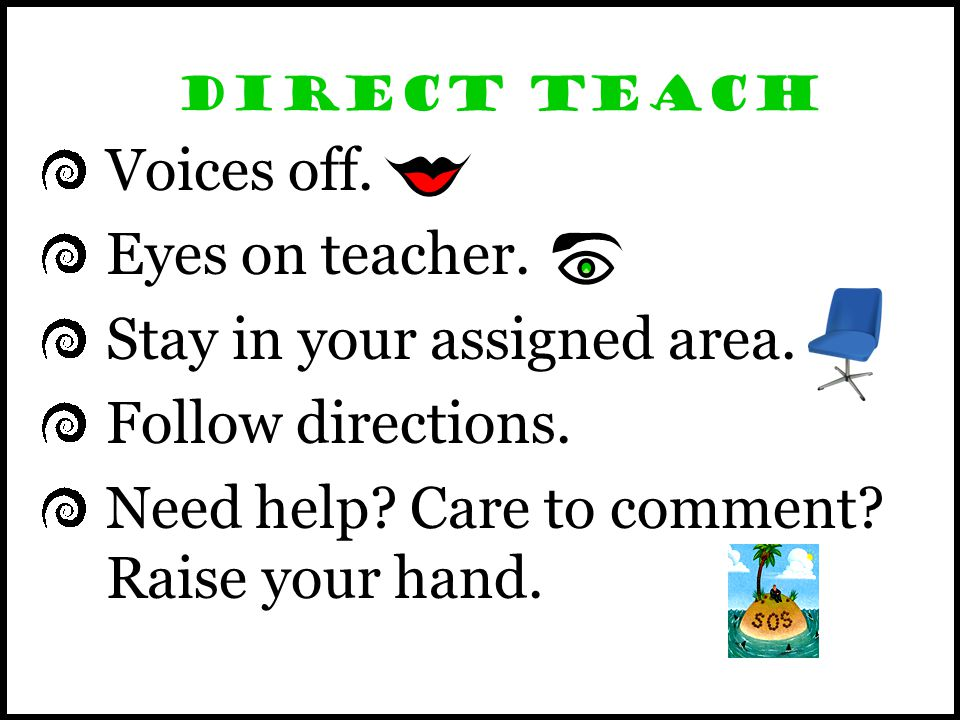 Direct Teach Voices off. Eyes on teacher. Stay in your assigned area.