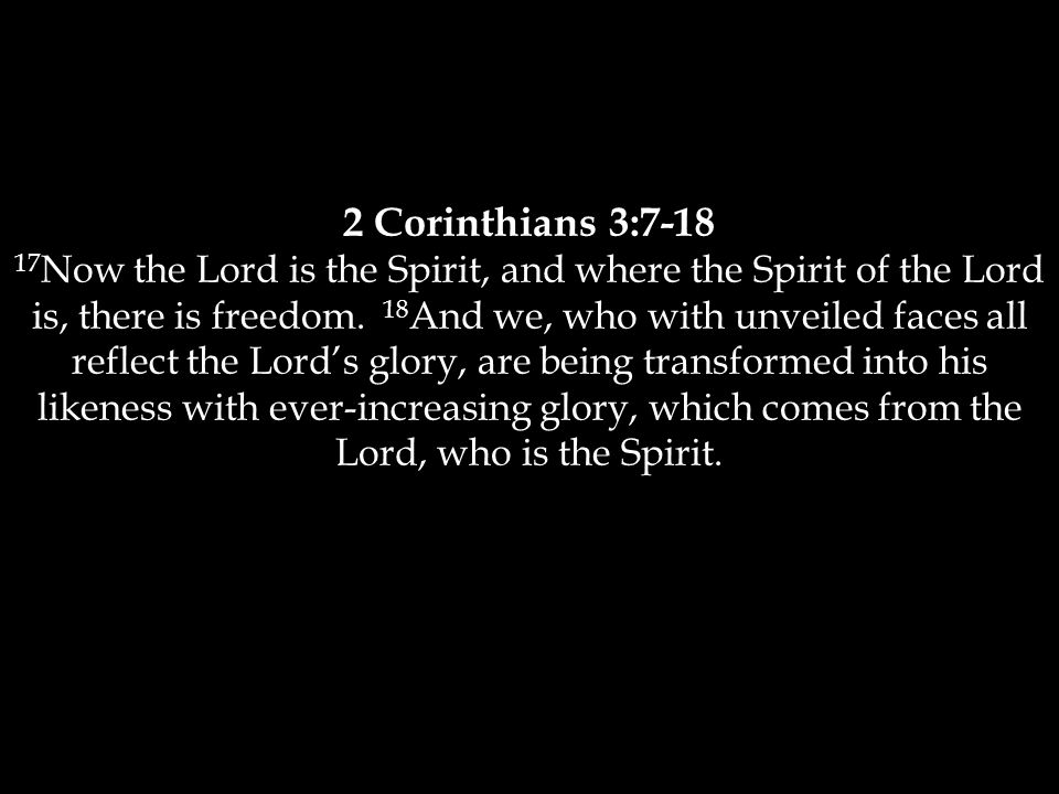2 Corinthians 3:7-18 17 Now the Lord is the Spirit, and where the Spirit of the Lord is, there is freedom.