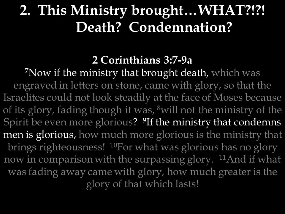 2 Corinthians 3:7-9a 7 Now if the ministry that brought death, which was engraved in letters on stone, came with glory, so that the Israelites could not look steadily at the face of Moses because of its glory, fading though it was, 8 will not the ministry of the Spirit be even more glorious.