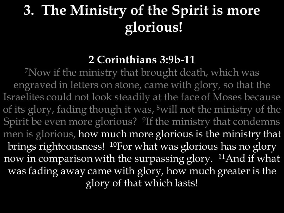 2 Corinthians 3:9b-11 7 Now if the ministry that brought death, which was engraved in letters on stone, came with glory, so that the Israelites could not look steadily at the face of Moses because of its glory, fading though it was, 8 will not the ministry of the Spirit be even more glorious.