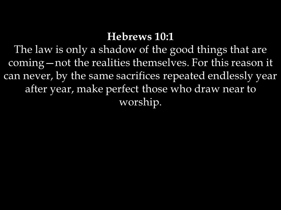 Hebrews 10:1 The law is only a shadow of the good things that are coming—not the realities themselves.