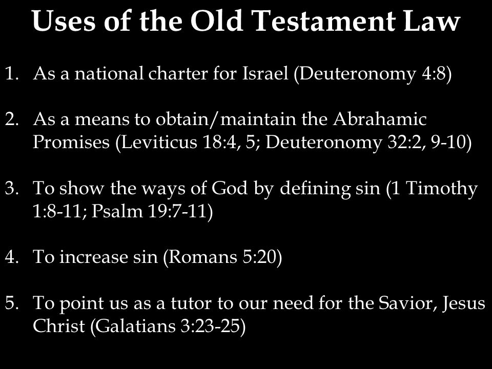 Uses of the Old Testament Law 1.As a national charter for Israel (Deuteronomy 4:8) 2.As a means to obtain/maintain the Abrahamic Promises (Leviticus 18:4, 5; Deuteronomy 32:2, 9-10) 3.To show the ways of God by defining sin (1 Timothy 1:8-11; Psalm 19:7-11) 4.To increase sin (Romans 5:20) 5.To point us as a tutor to our need for the Savior, Jesus Christ (Galatians 3:23-25)