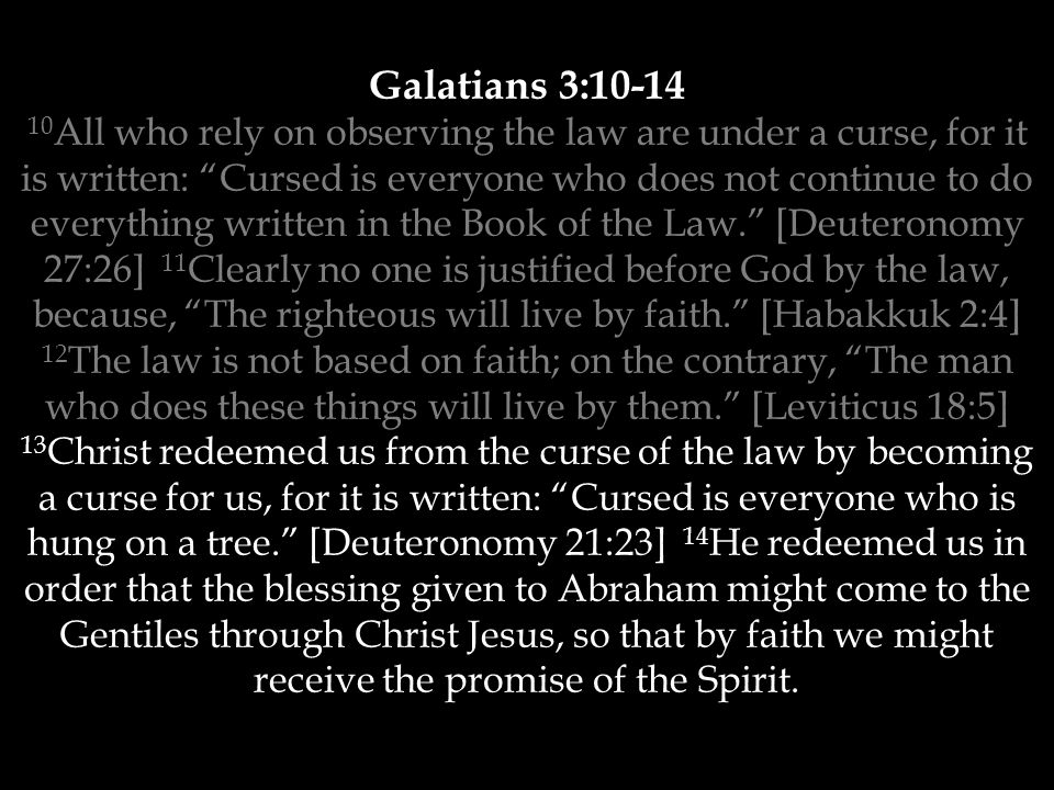 Galatians 3:10-14 10 All who rely on observing the law are under a curse, for it is written: Cursed is everyone who does not continue to do everything written in the Book of the Law. [Deuteronomy 27:26] 11 Clearly no one is justified before God by the law, because, The righteous will live by faith. [Habakkuk 2:4] 12 The law is not based on faith; on the contrary, The man who does these things will live by them. [Leviticus 18:5] 13 Christ redeemed us from the curse of the law by becoming a curse for us, for it is written: Cursed is everyone who is hung on a tree. [Deuteronomy 21:23] 14 He redeemed us in order that the blessing given to Abraham might come to the Gentiles through Christ Jesus, so that by faith we might receive the promise of the Spirit.