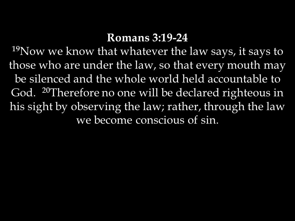Romans 3:19-24 19 Now we know that whatever the law says, it says to those who are under the law, so that every mouth may be silenced and the whole world held accountable to God.
