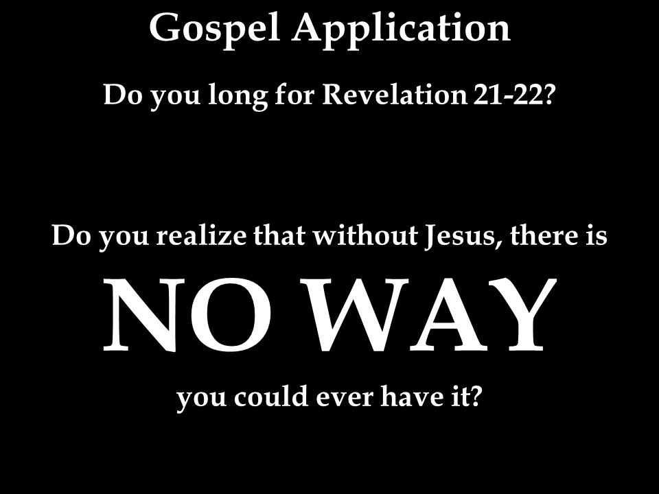 Gospel Application Do you long for Revelation 21-22.