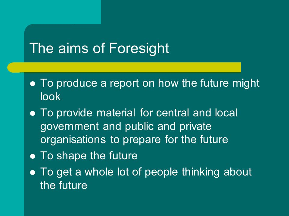 The aims of Foresight To produce a report on how the future might look To provide material for central and local government and public and private organisations to prepare for the future To shape the future To get a whole lot of people thinking about the future