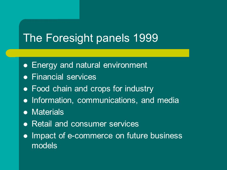 The Foresight panels 1999 Energy and natural environment Financial services Food chain and crops for industry Information, communications, and media Materials Retail and consumer services Impact of e-commerce on future business models