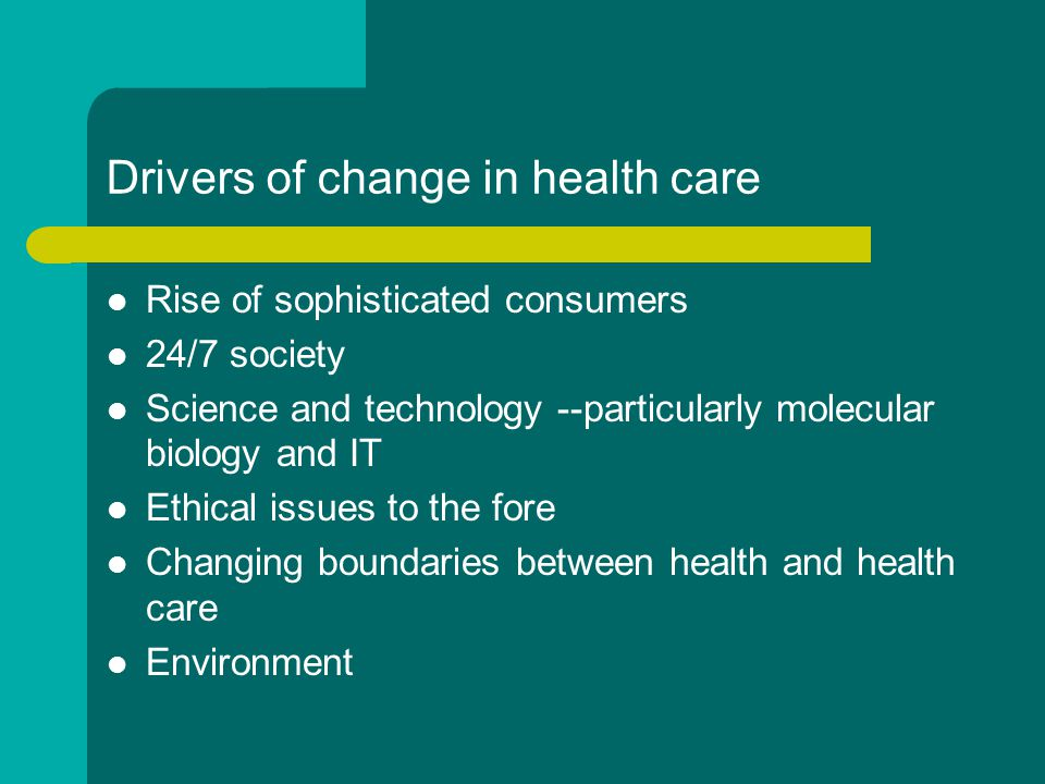 Drivers of change in health care Rise of sophisticated consumers 24/7 society Science and technology --particularly molecular biology and IT Ethical issues to the fore Changing boundaries between health and health care Environment