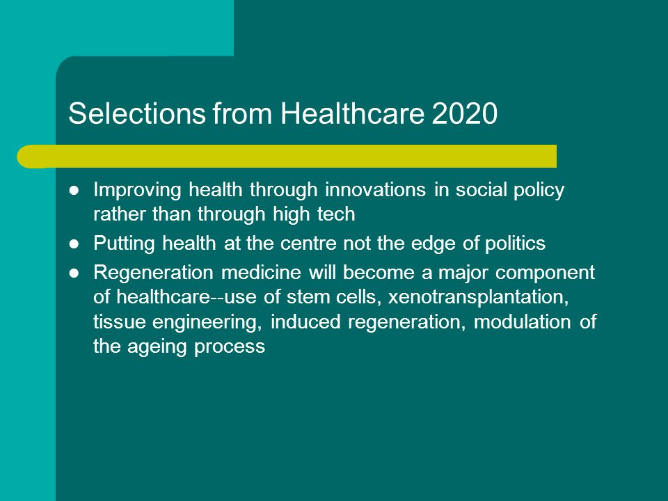 Selections from Healthcare 2020 Improving health through innovations in social policy rather than through high tech Putting health at the centre not the edge of politics Regeneration medicine will become a major component of healthcare--use of stem cells, xenotransplantation, tissue engineering, induced regeneration, modulation of the ageing process